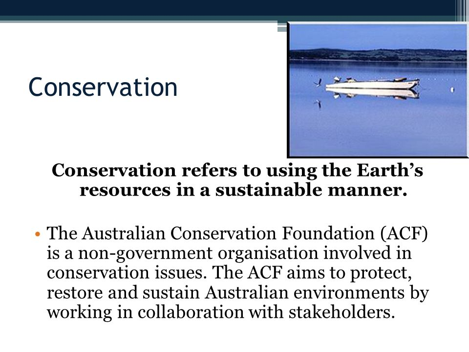 Conservation Conservation refers to using the Earth's resources in a sustainable manner.