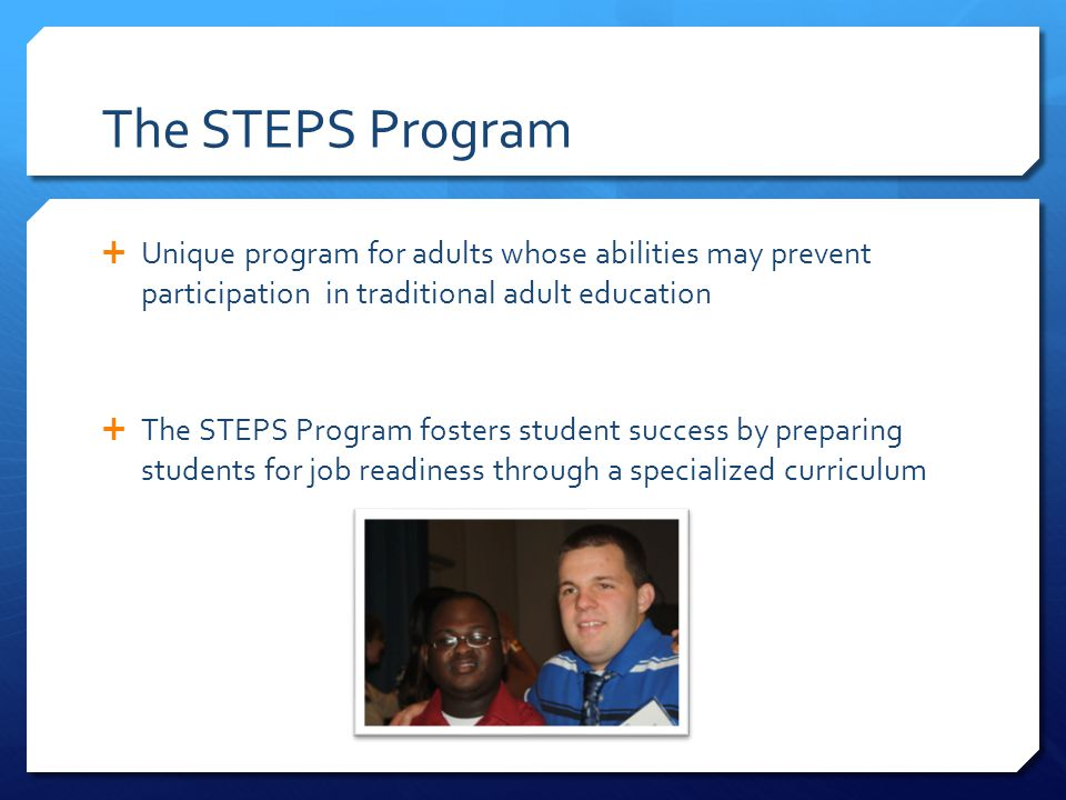 The STEPS Program Unique program for adults whose abilities may prevent participation in traditional adult education.