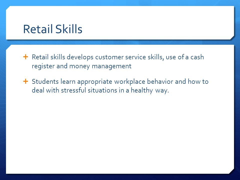 Retail Skills Retail skills develops customer service skills, use of a cash register and money management.