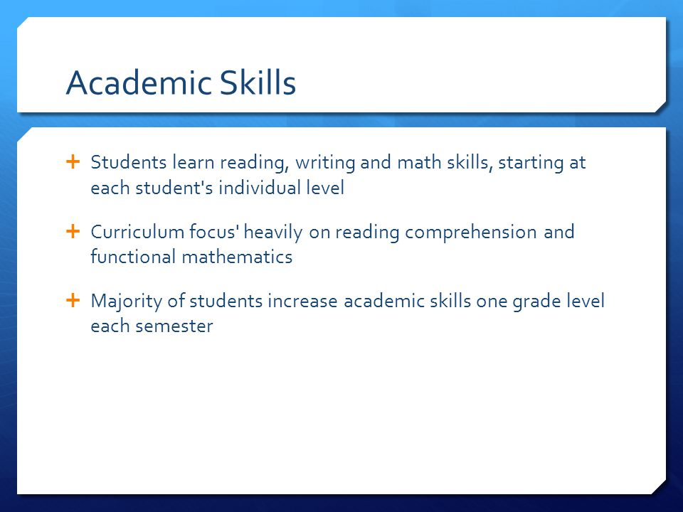 Academic Skills Students learn reading, writing and math skills, starting at each student s individual level.
