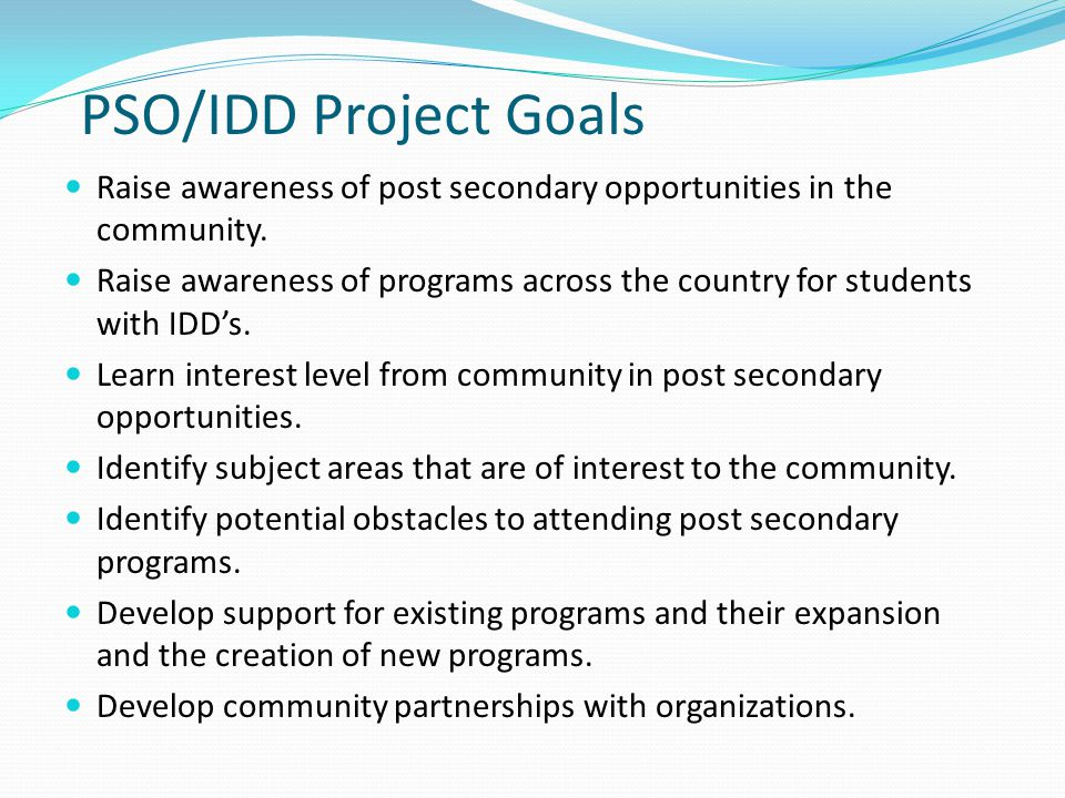 PSO/IDD Project Goals Raise awareness of post secondary opportunities in the community.