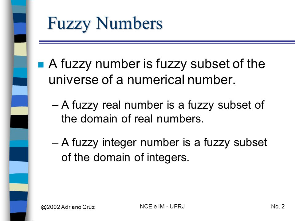 Fuzzy Numbers A fuzzy number is fuzzy subset of the universe of a numerical number.