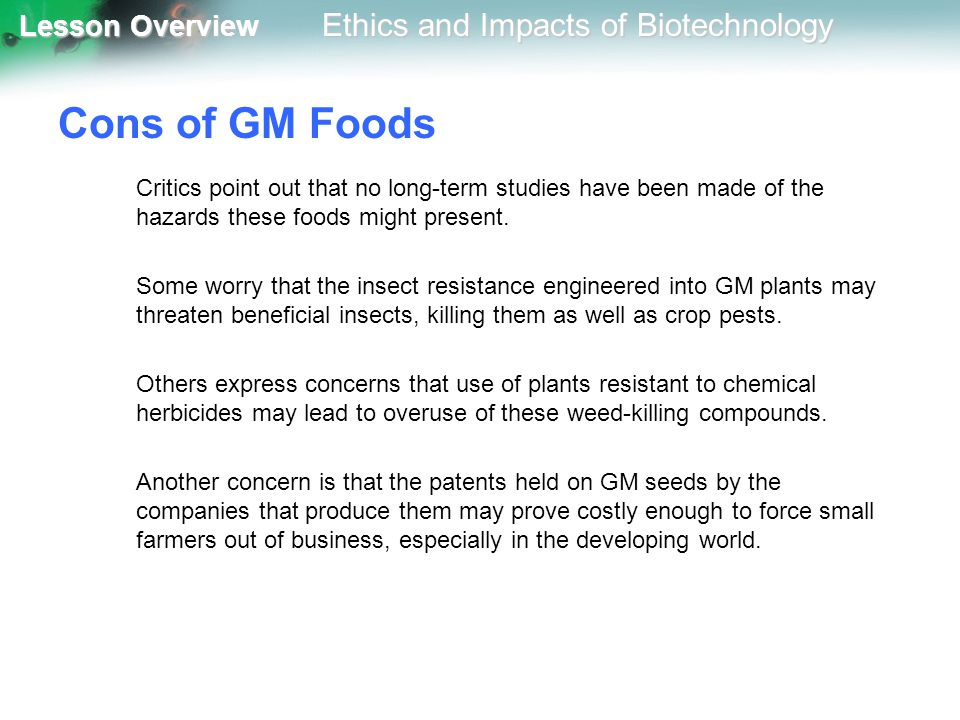 Cons of GM Foods Critics point out that no long-term studies have been made of the hazards these foods might present.