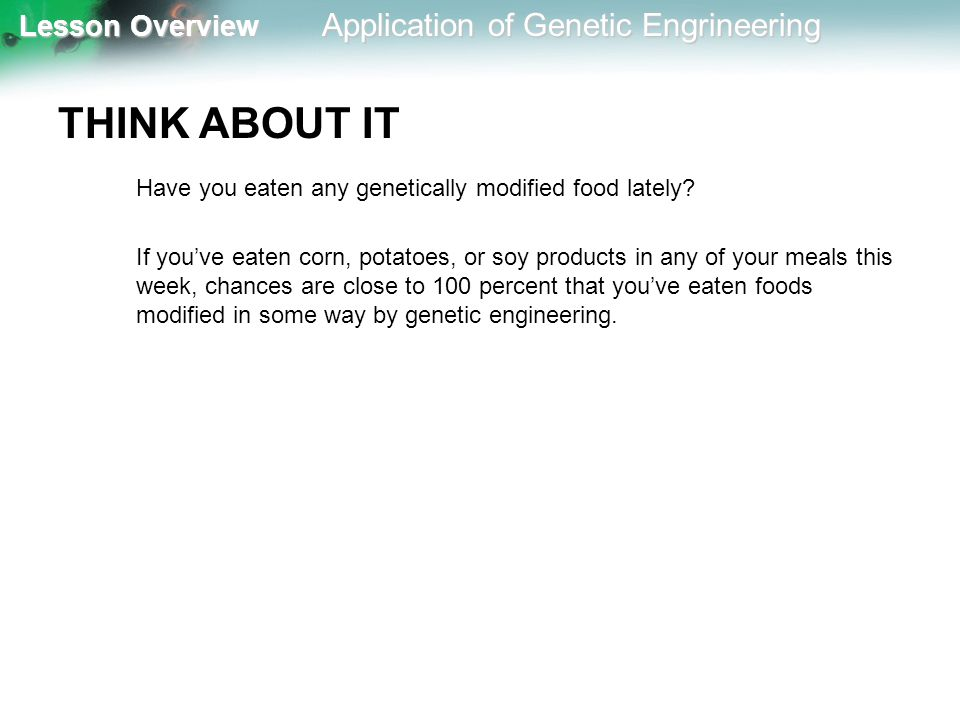 THINK ABOUT IT Have you eaten any genetically modified food lately