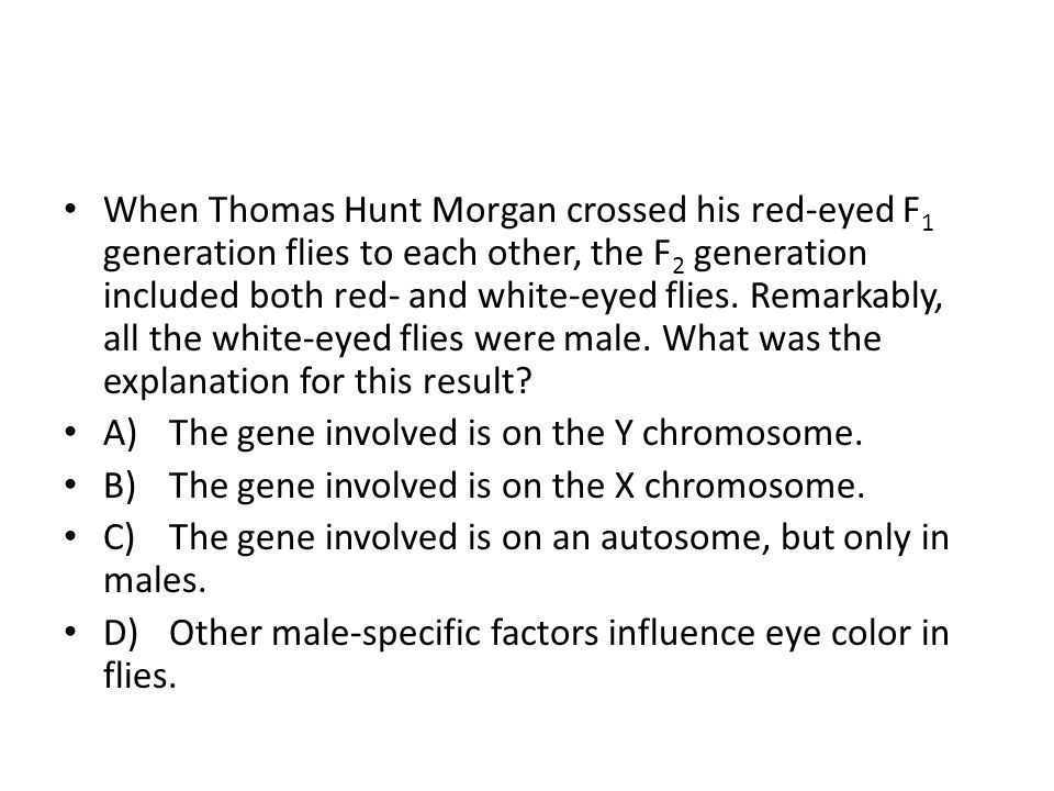 When Thomas Hunt Morgan crossed his red-eyed F1 generation flies to each other, the F2 generation included both red- and white-eyed flies. Remarkably, all the white-eyed flies were male. What was the explanation for this result