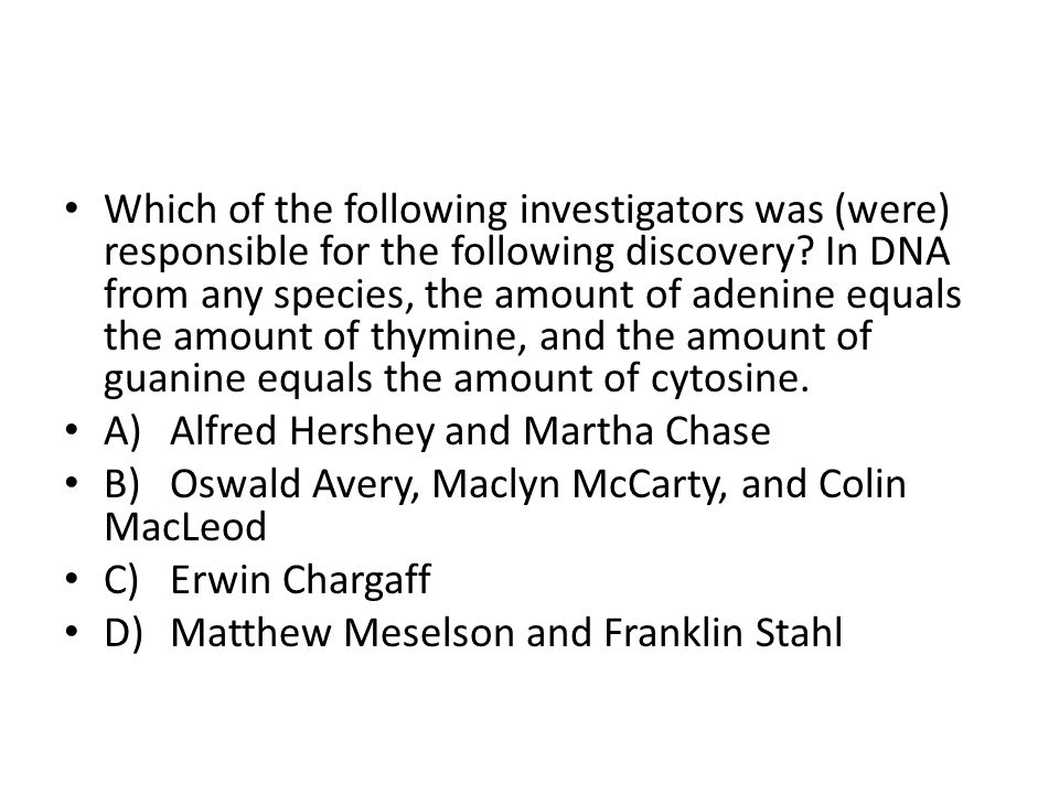 Which of the following investigators was (were) responsible for the following discovery In DNA from any species, the amount of adenine equals the amount of thymine, and the amount of guanine equals the amount of cytosine.