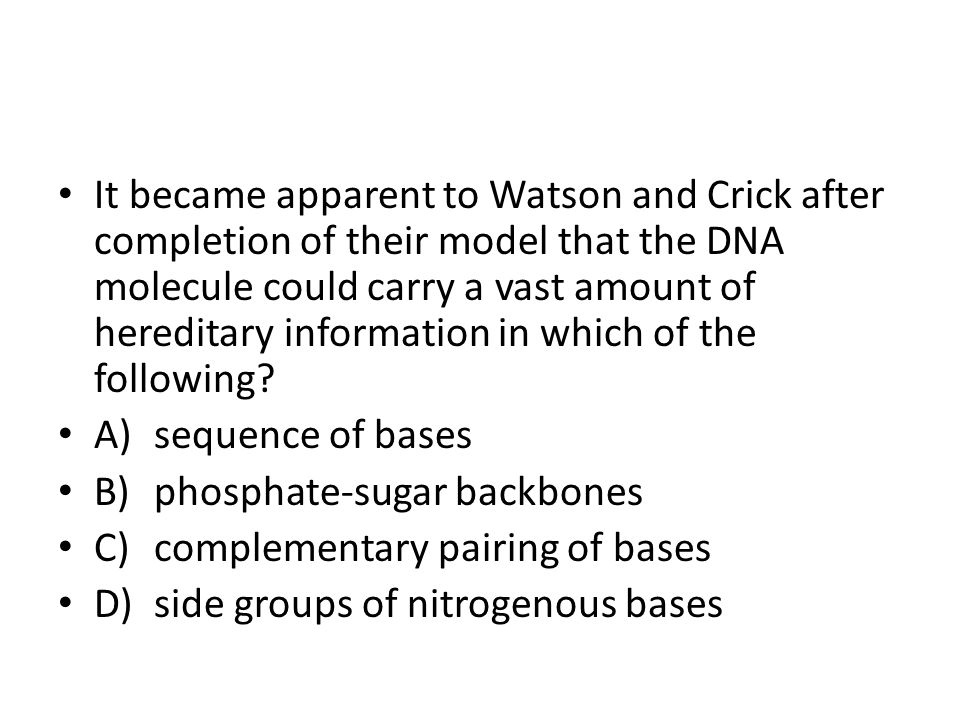 It became apparent to Watson and Crick after completion of their model that the DNA molecule could carry a vast amount of hereditary information in which of the following