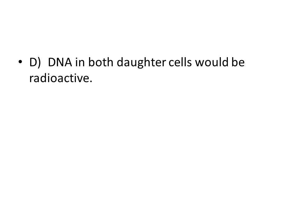 D) DNA in both daughter cells would be radioactive.