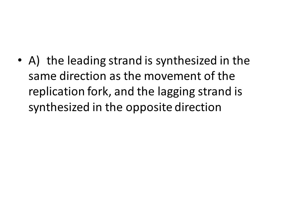 A) the leading strand is synthesized in the same direction as the movement of the replication fork, and the lagging strand is synthesized in the opposite direction