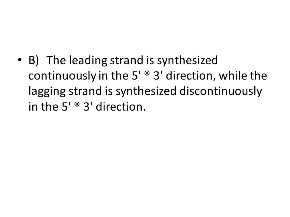 B) The leading strand is synthesized continuously in the 5 ® 3 direction, while the lagging strand is synthesized discontinuously in the 5 ® 3 direction.