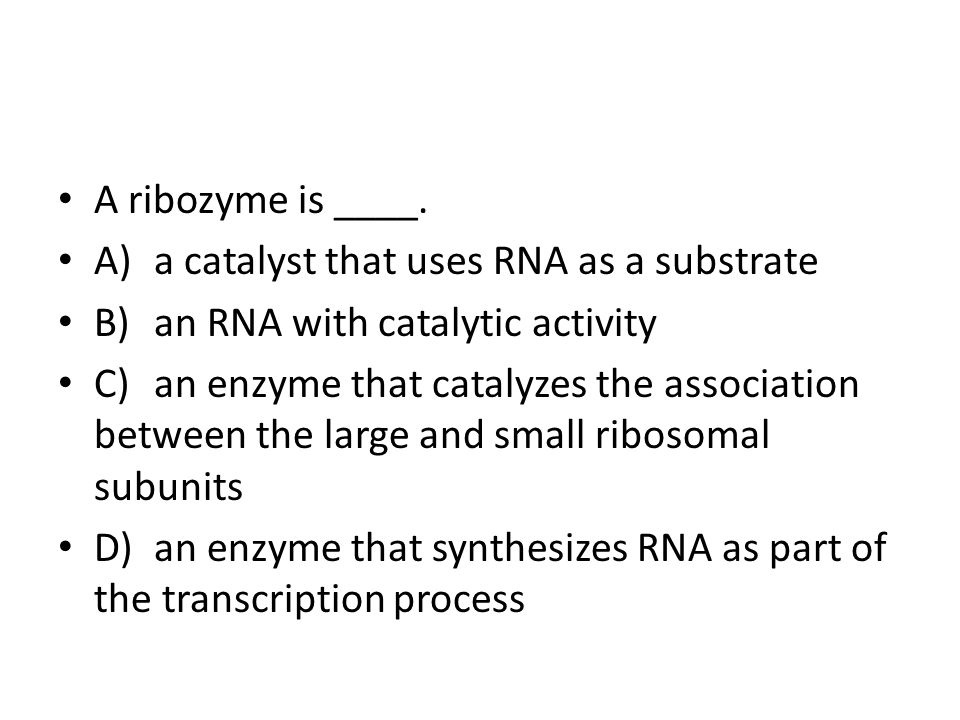 A ribozyme is ____. A) a catalyst that uses RNA as a substrate. B) an RNA with catalytic activity.