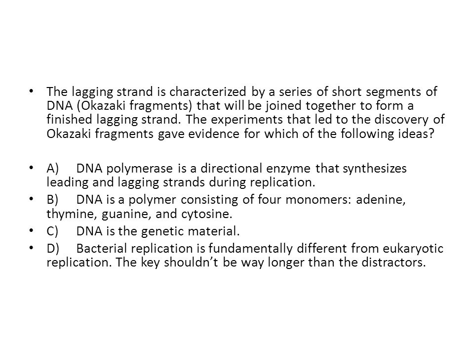 The lagging strand is characterized by a series of short segments of DNA (Okazaki fragments) that will be joined together to form a finished lagging strand. The experiments that led to the discovery of Okazaki fragments gave evidence for which of the following ideas