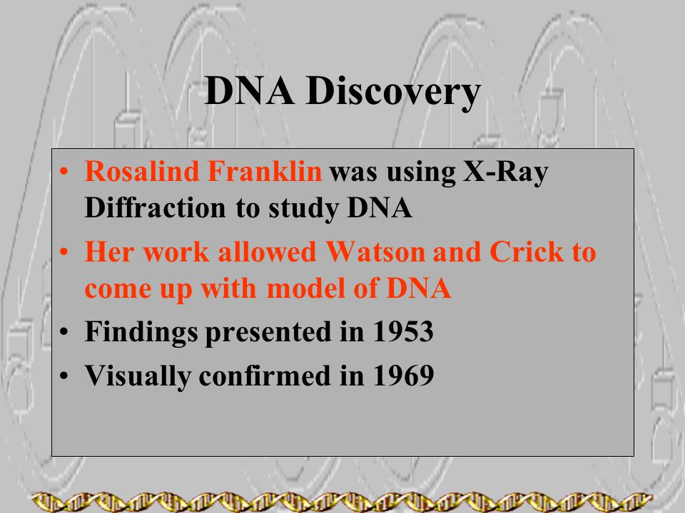 DNA Discovery Rosalind Franklin was using X-Ray Diffraction to study DNA. Her work allowed Watson and Crick to come up with model of DNA.