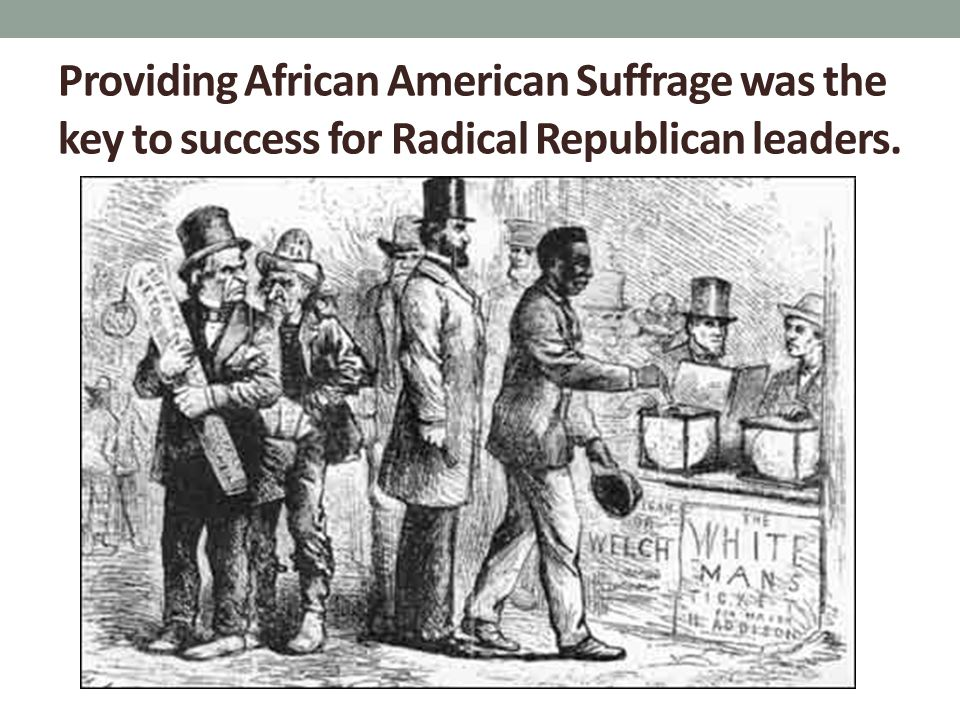 Providing African American Suffrage was the key to success for Radical Republican leaders.