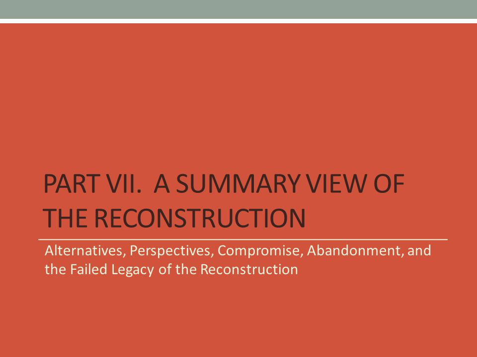 Part VII. A Summary View of The Reconstruction
