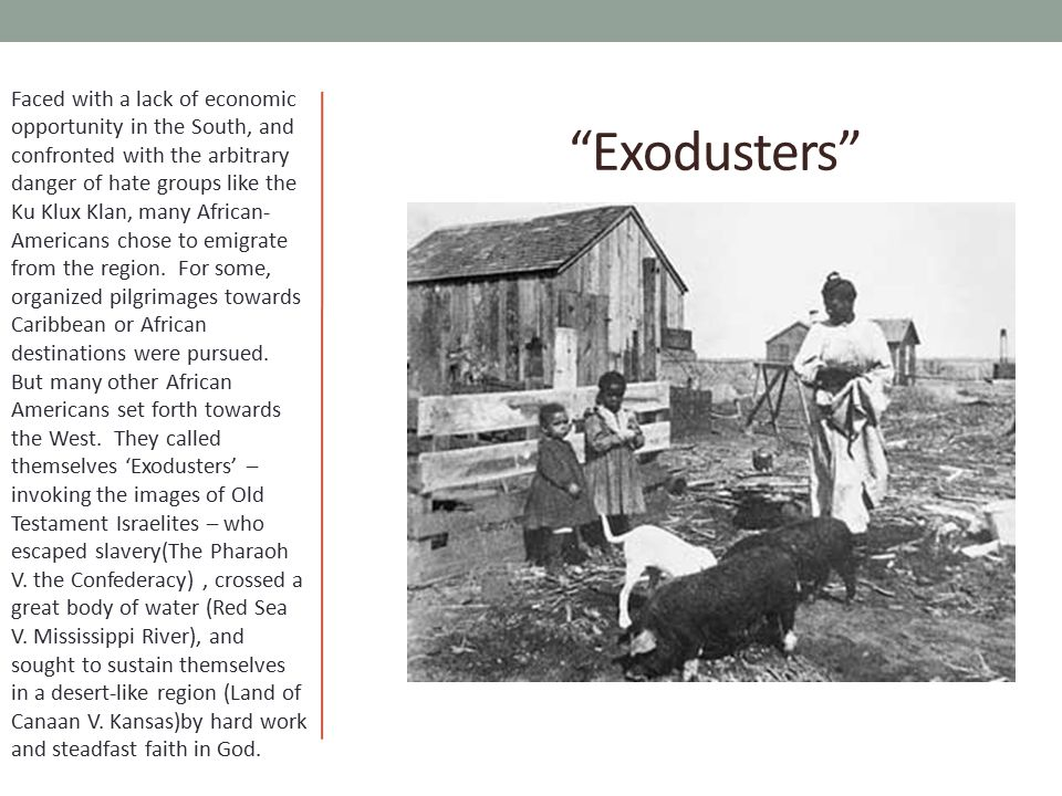 Faced with a lack of economic opportunity in the South, and confronted with the arbitrary danger of hate groups like the Ku Klux Klan, many African-Americans chose to emigrate from the region. For some, organized pilgrimages towards Caribbean or African destinations were pursued. But many other African Americans set forth towards the West. They called themselves 'Exodusters' – invoking the images of Old Testament Israelites – who escaped slavery(The Pharaoh V. the Confederacy) , crossed a great body of water (Red Sea V. Mississippi River), and sought to sustain themselves in a desert-like region (Land of Canaan V. Kansas)by hard work and steadfast faith in God.