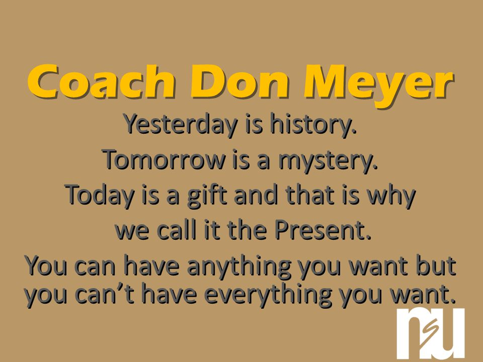 Coach Don Meyer Yesterday is history. Tomorrow is a mystery.