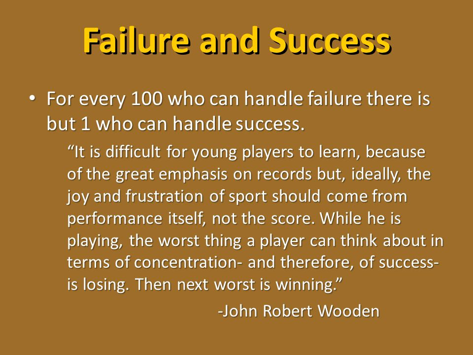 Failure and Success For every 100 who can handle failure there is but 1 who can handle success.