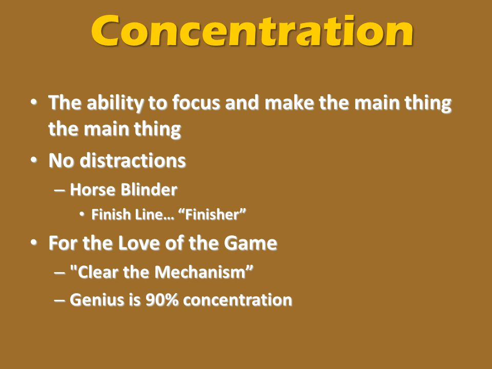 Concentration The ability to focus and make the main thing the main thing. No distractions. Horse Blinder.