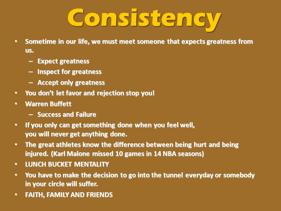 Consistency Sometime in our life, we must meet someone that expects greatness from us. Expect greatness.