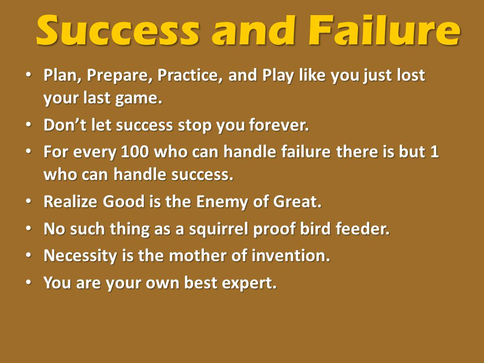 Success and Failure Plan, Prepare, Practice, and Play like you just lost your last game. Don't let success stop you forever.