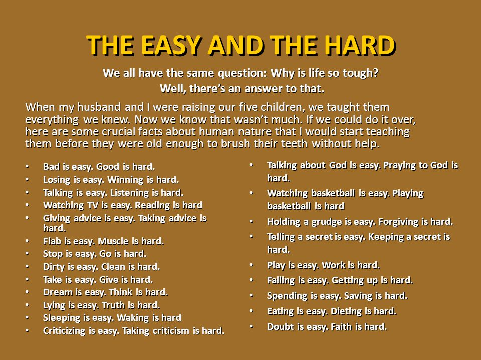 THE EASY AND THE HARD We all have the same question: Why is life so tough Well, there's an answer to that.