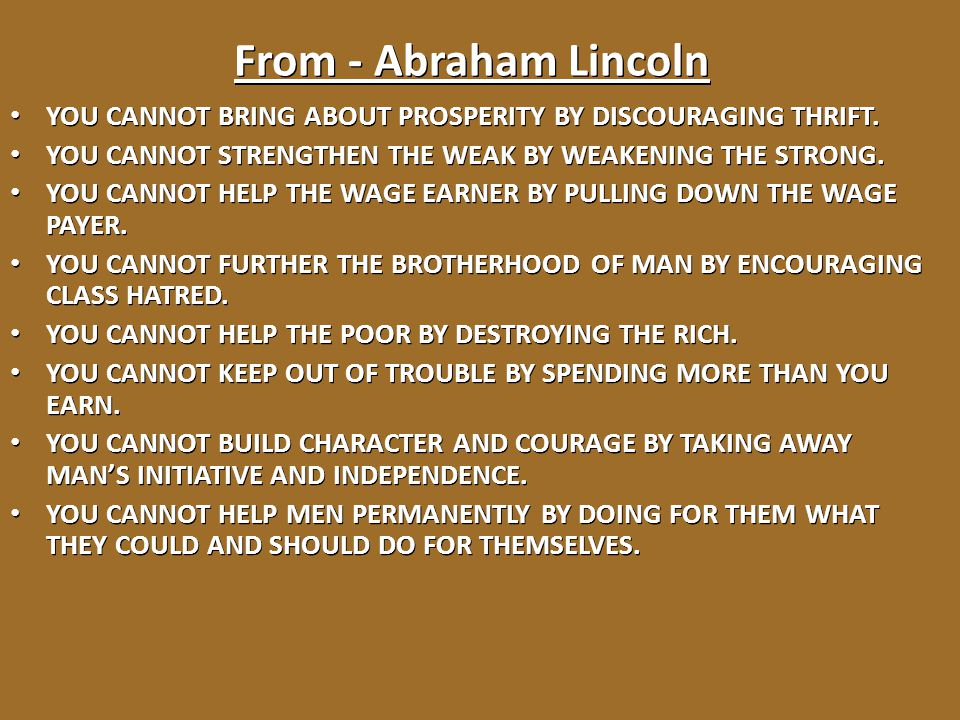 From - Abraham Lincoln YOU CANNOT BRING ABOUT PROSPERITY BY DISCOURAGING THRIFT. YOU CANNOT STRENGTHEN THE WEAK BY WEAKENING THE STRONG.