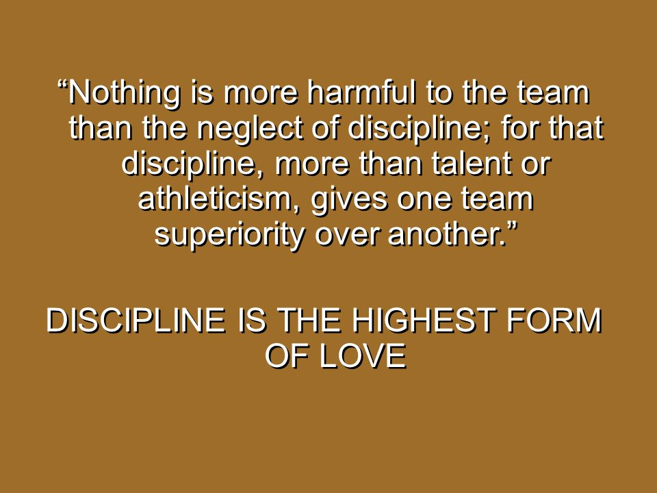 Nothing is more harmful to the team than the neglect of discipline; for that discipline, more than talent or athleticism, gives one team superiority over another. DISCIPLINE IS THE HIGHEST FORM OF LOVE
