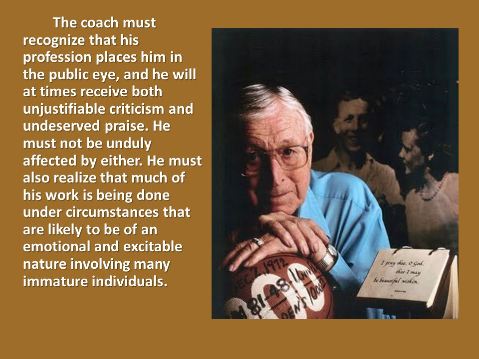 The coach must recognize that his profession places him in the public eye, and he will at times receive both unjustifiable criticism and undeserved praise.