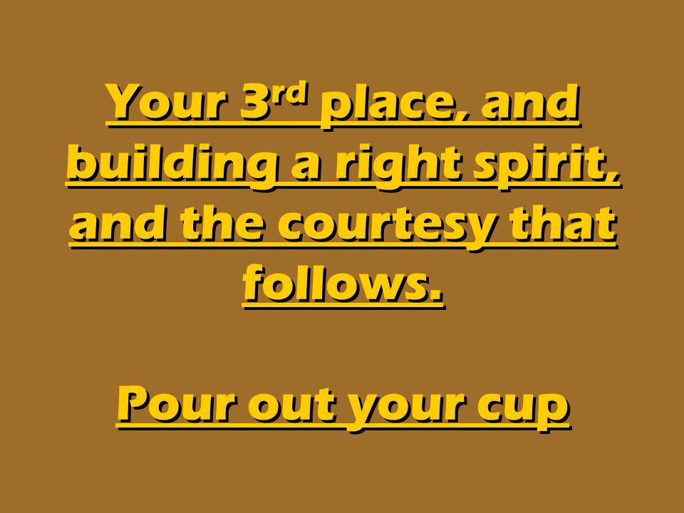 Your 3rd place, and building a right spirit, and the courtesy that follows. Pour out your cup