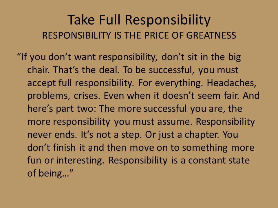 Take Full Responsibility RESPONSIBILITY IS THE PRICE OF GREATNESS