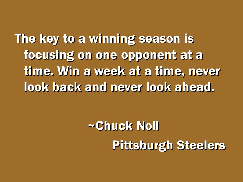 The key to a winning season is focusing on one opponent at a time