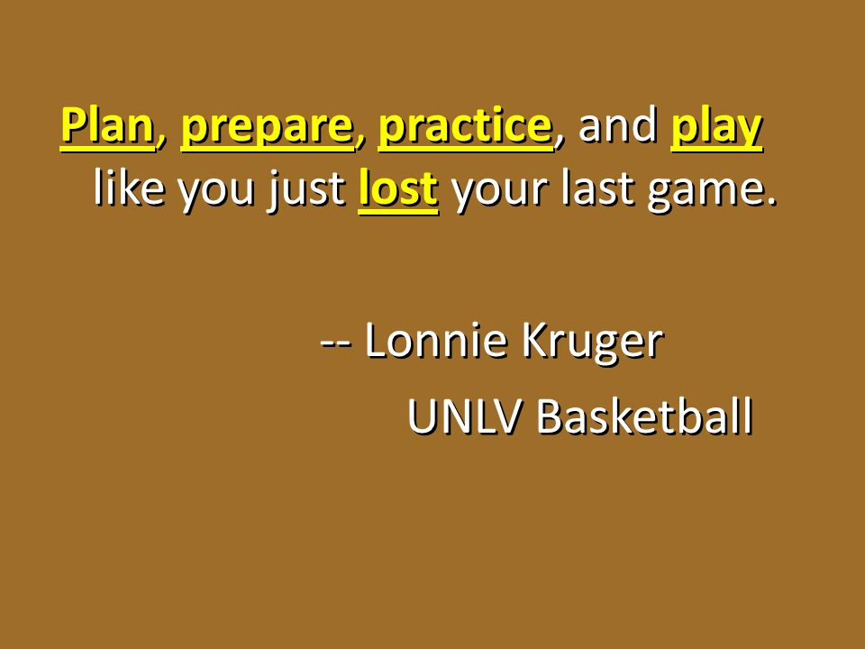 Plan, prepare, practice, and play like you just lost your last game