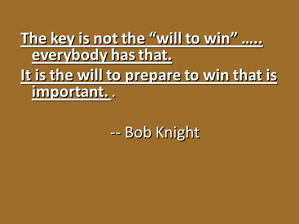 The key is not the will to win …. everybody has that