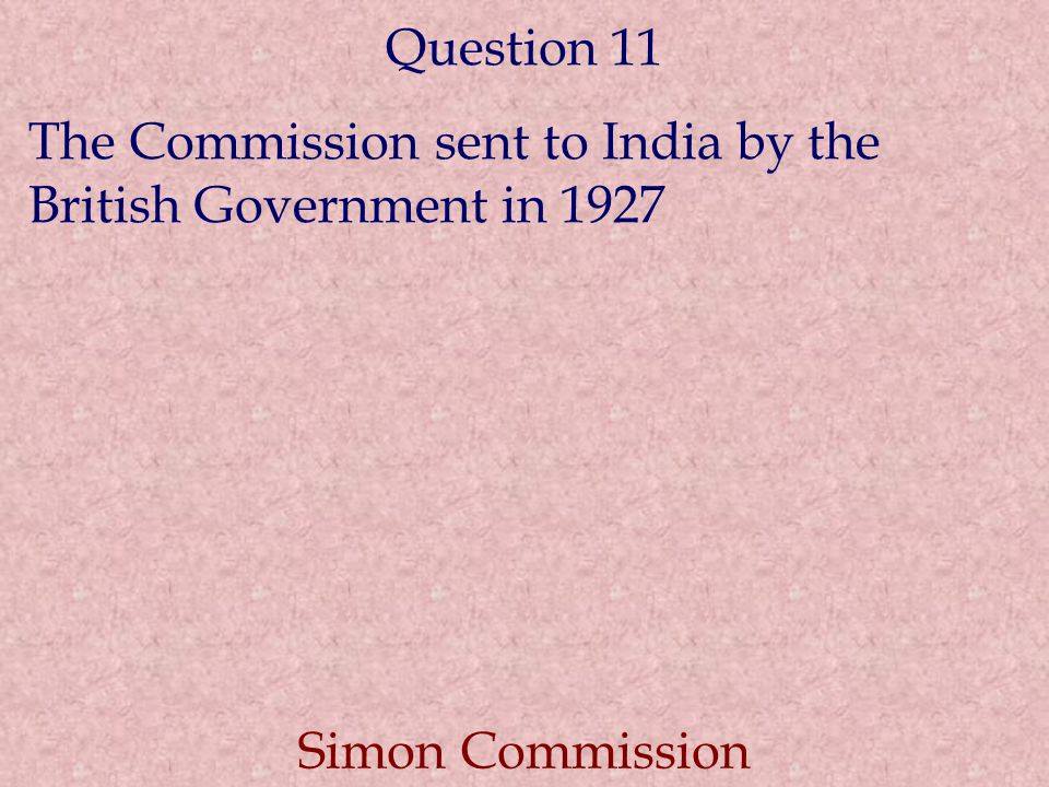 Question 11 The Commission sent to India by the British Government in 1927 Simon Commission