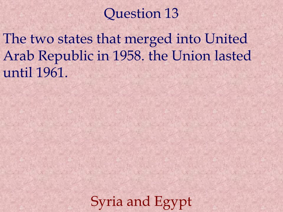 Question 13 The two states that merged into United Arab Republic in 1958. the Union lasted until 1961.