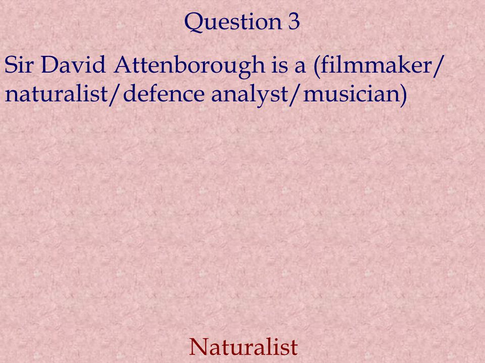 Question 3 Sir David Attenborough is a (filmmaker/ naturalist/defence analyst/musician) Naturalist