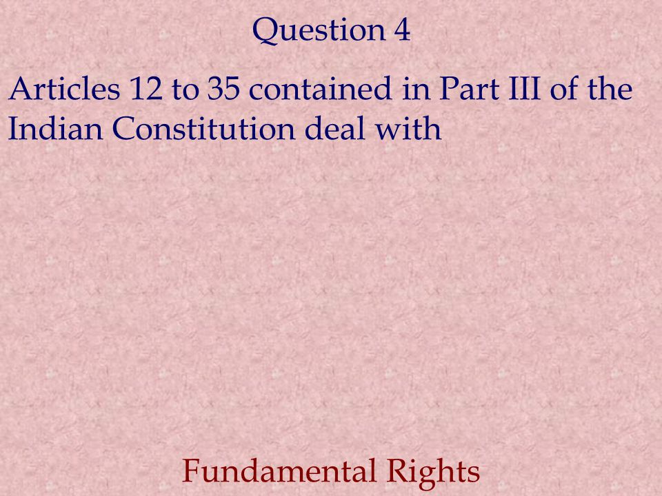 Question 4 Articles 12 to 35 contained in Part III of the Indian Constitution deal with.