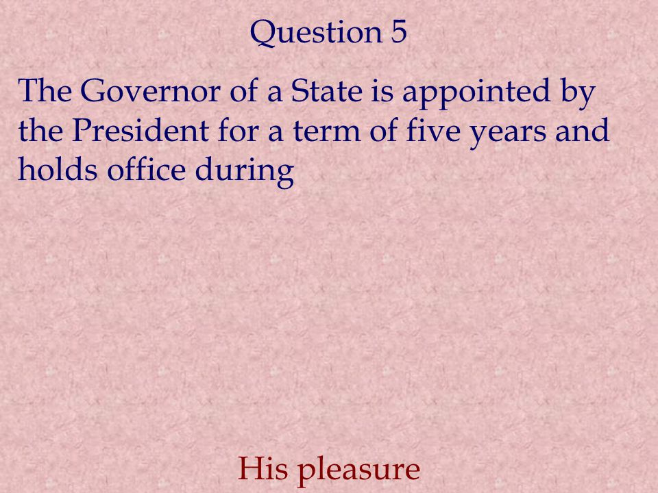 Question 5 The Governor of a State is appointed by the President for a term of five years and holds office during.