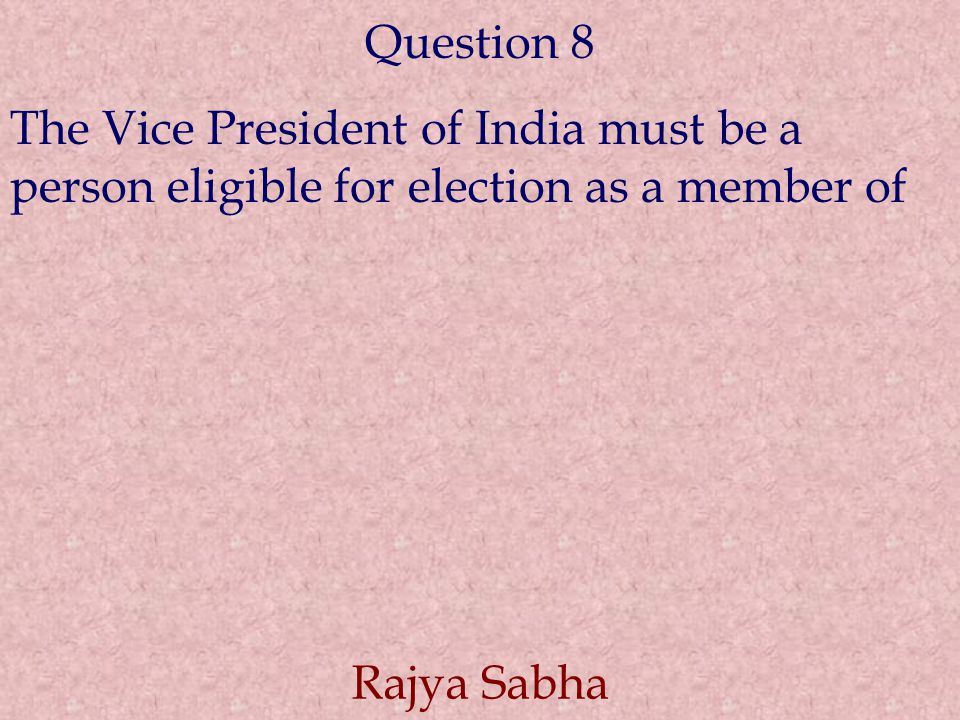 Question 8 The Vice President of India must be a person eligible for election as a member of.
