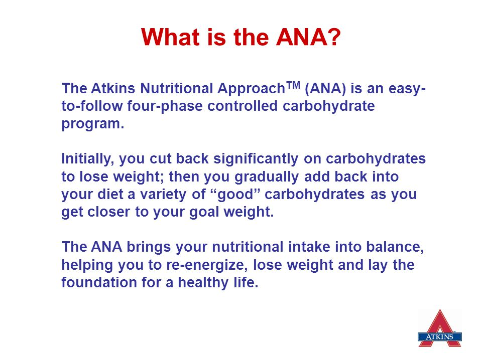 What is the ANA The Atkins Nutritional ApproachTM (ANA) is an easy-to-follow four-phase controlled carbohydrate program.