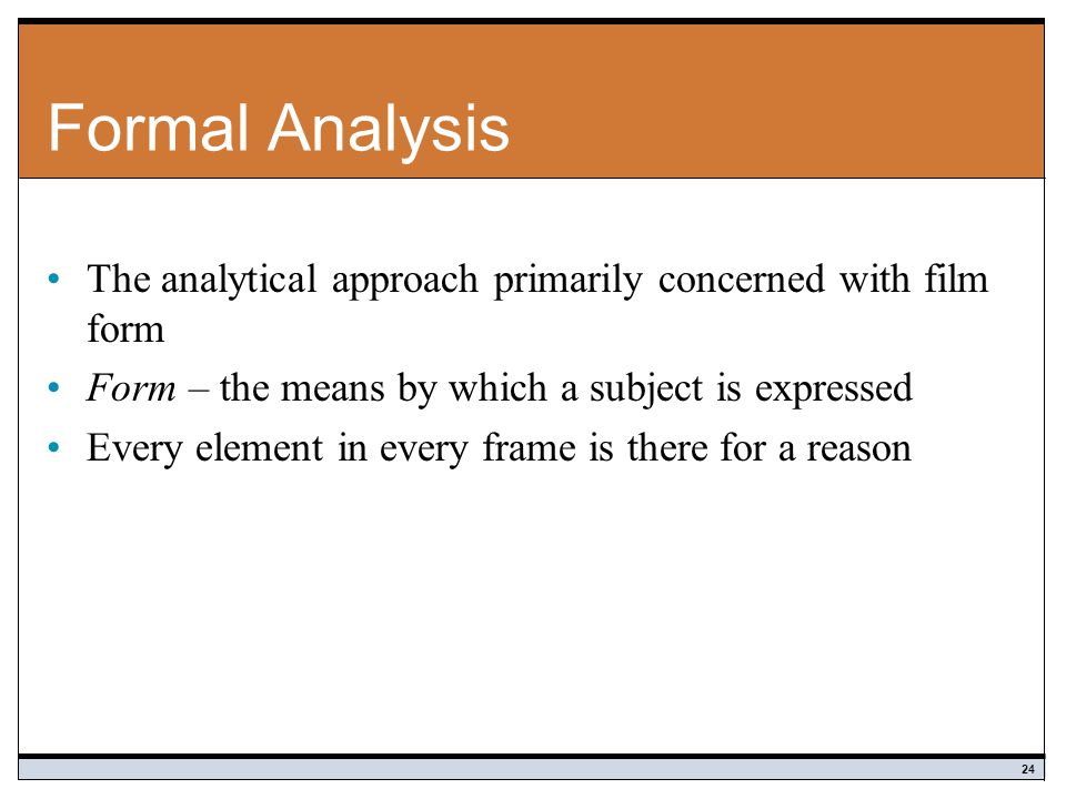 Formal Analysis The analytical approach primarily concerned with film form. Form – the means by which a subject is expressed.