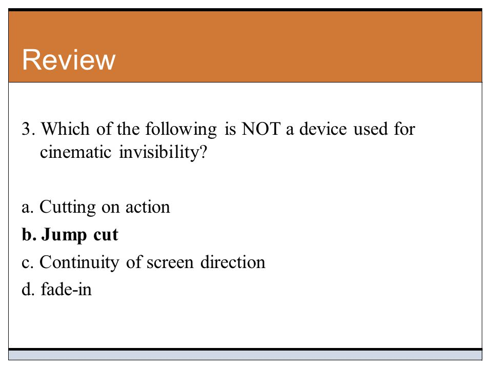 Review 3. Which of the following is NOT a device used for cinematic invisibility a. Cutting on action.