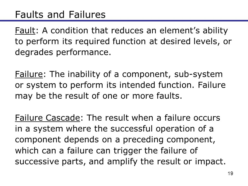 Faults and Failures Fault: A condition that reduces an element's ability. to perform its required function at desired levels, or.