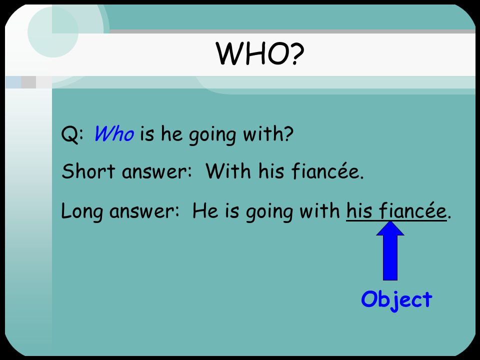 WHO Object Q: Who is he going with Short answer: With his fiancée.