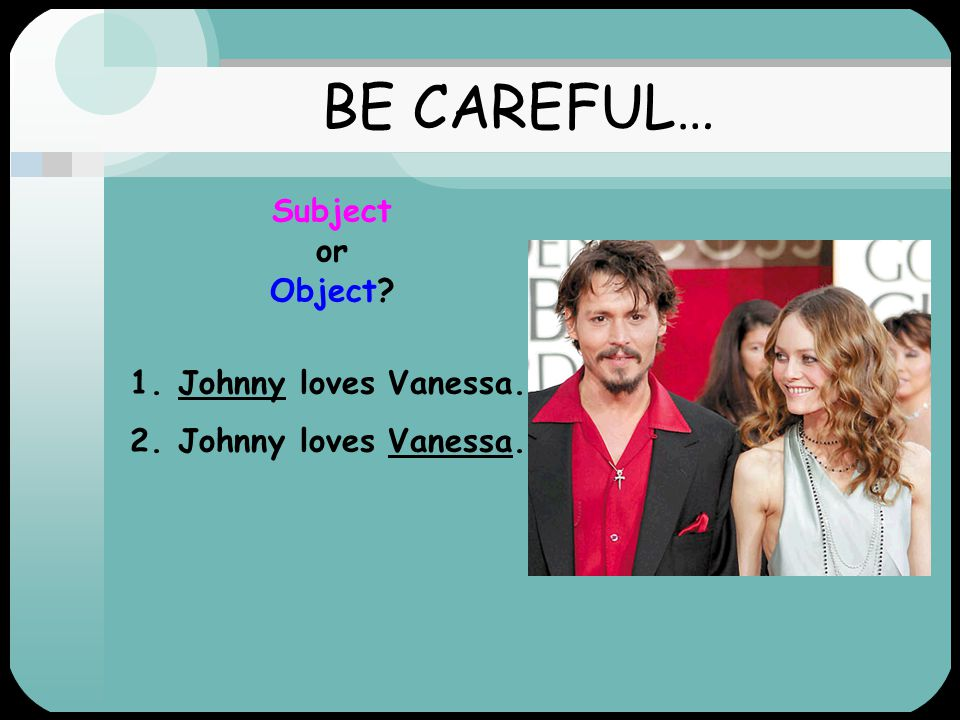 BE CAREFUL… Subject or Object Subject Johnny loves Vanessa. Object