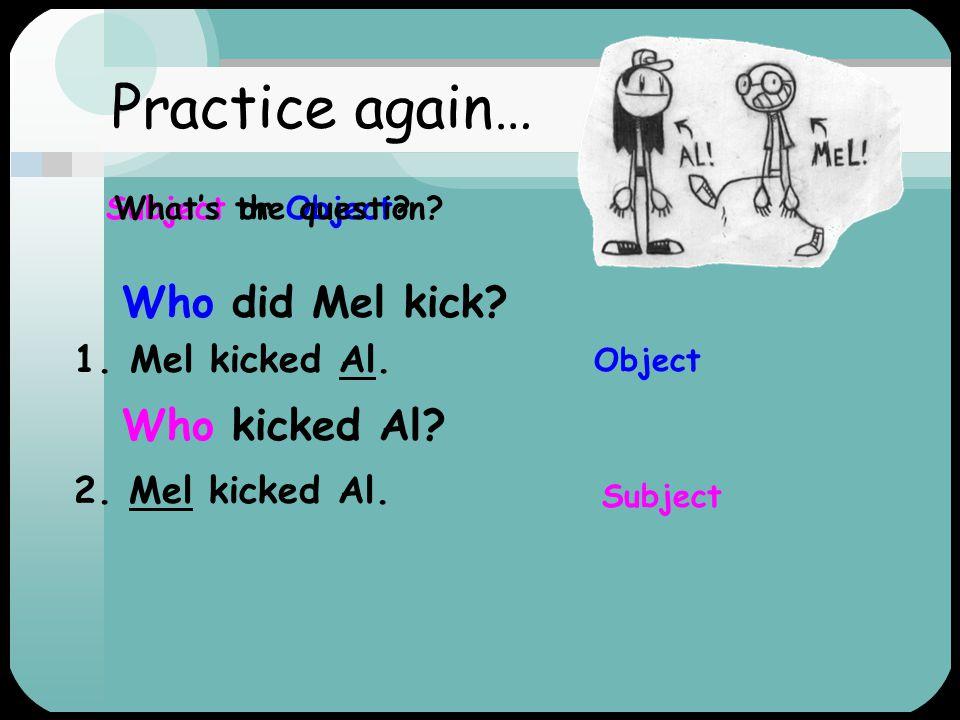 Practice again… Who did Mel kick Who kicked Al Mel kicked Al.
