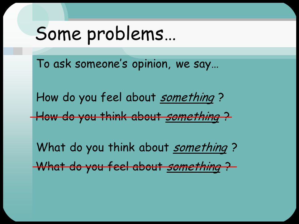 Some problems… To ask someone's opinion, we say…