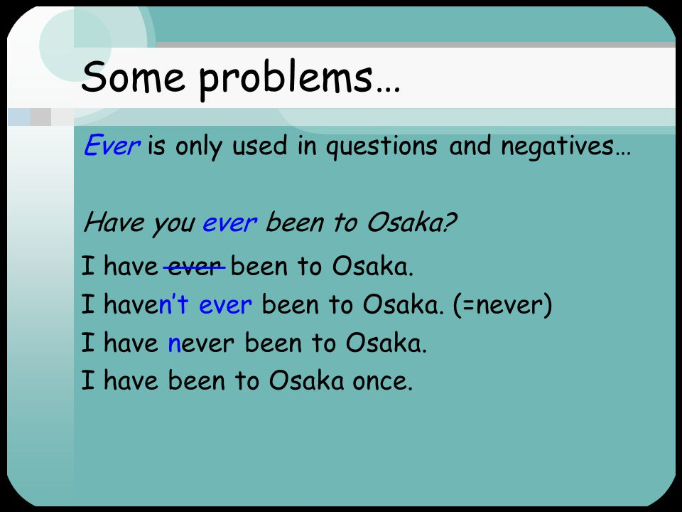 Some problems… Ever is only used in questions and negatives…