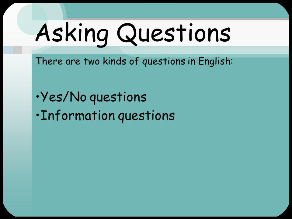 Asking Questions Yes/No questions Information questions